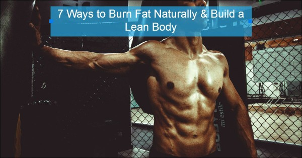 7 Ways to Burn Fat Naturally & Build a Lean Body