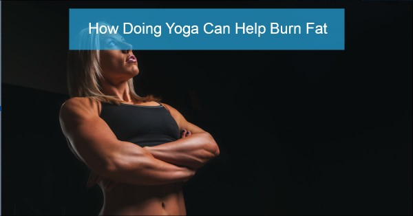 How Doing Yoga Can Help Burn Fat